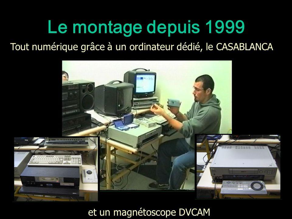 Le montage depuis 1999 et un magnétoscope DVCAM Tout numérique grâce à un ordinateur dédié, le CASABLANCA