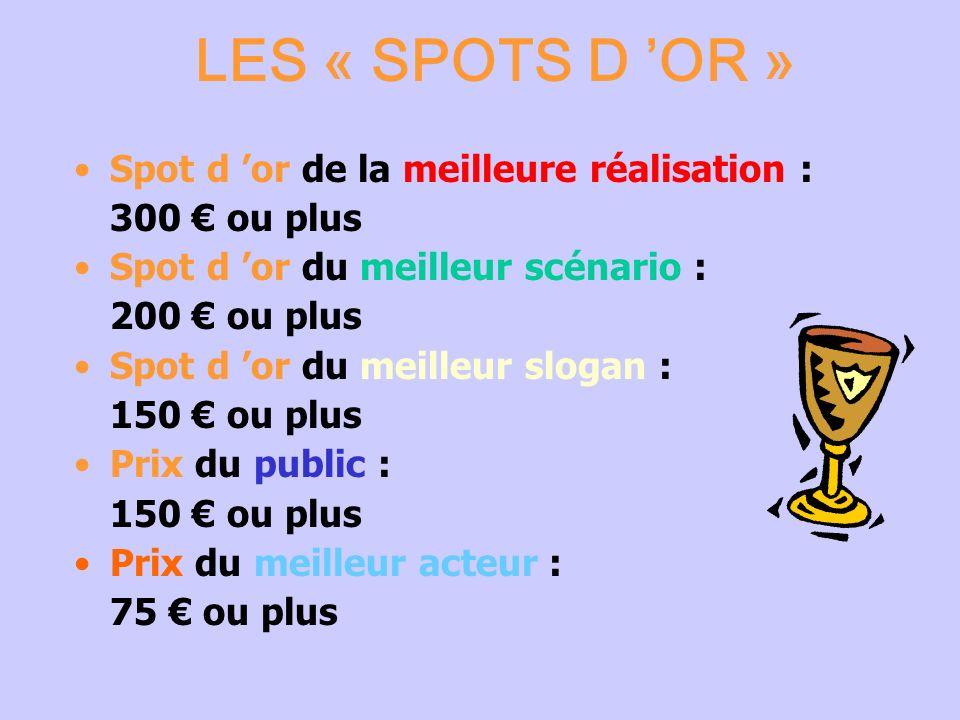 LES « SPOTS D OR » Spot d or de la meilleure réalisation : 300 ou plus Spot d or du meilleur scénario : 200 ou plus Spot d or du meilleur slogan : 150