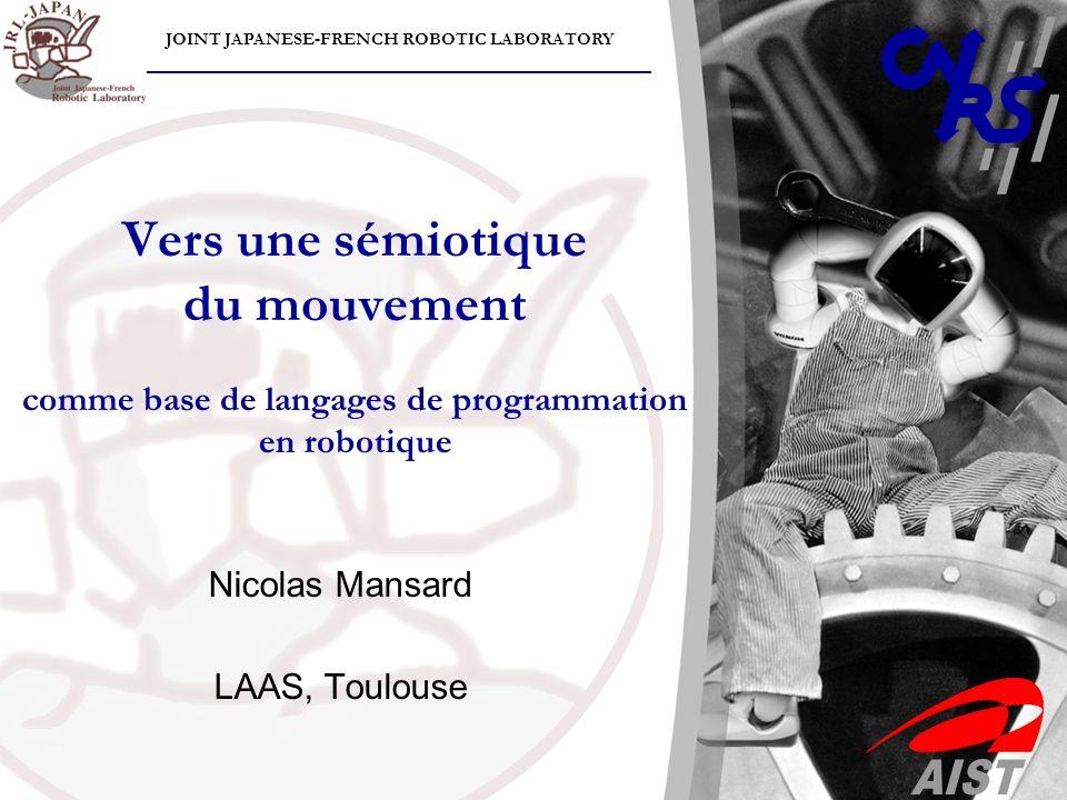 JOINT JAPANESE-FRENCH ROBOTIC LABORATORY Vers une sémiotique du mouvement comme base de langages de programmation en robotique Nicolas Mansard LAAS, T