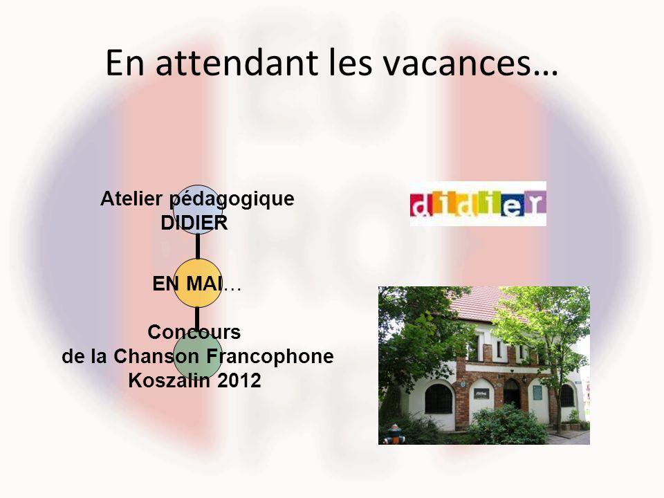 En attendant les vacances… EN MAI… Atelier pédagogique DIDIER Concours de la Chanson Francophone Koszalin 2012