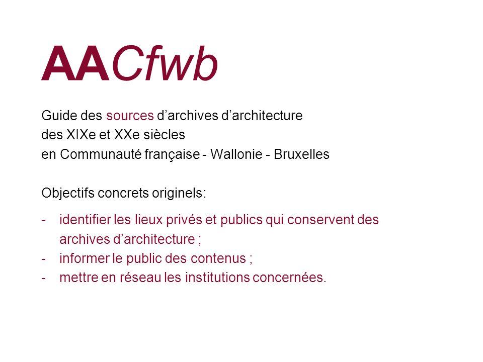 AACfwb Guide des sources darchives darchitecture des XIXe et XXe siècles en Communauté française - Wallonie - Bruxelles Objectifs concrets originels: