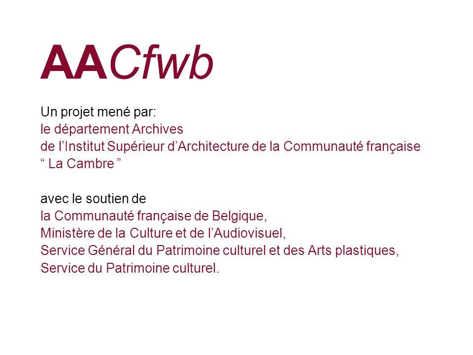 AACfwb Un projet mené par: le département Archives de lInstitut Supérieur dArchitecture de la Communauté française La Cambre avec le soutien de la Com