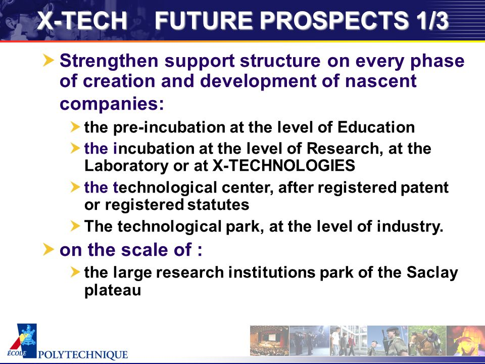 X-TECH FUTURE PROSPECTS 1/3 Strengthen support structure on every phase of creation and development of nascent companies: the pre-incubation at the level of Education the incubation at the level of Research, at the Laboratory or at X-TECHNOLOGIES the technological center, after registered patent or registered statutes The technological park, at the level of industry.