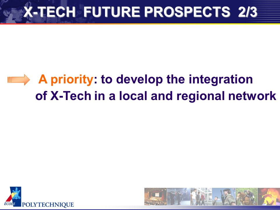 X-TECH FUTURE PROSPECTS 2/3 A priority: to develop the integration of X-Tech in a local and regional network