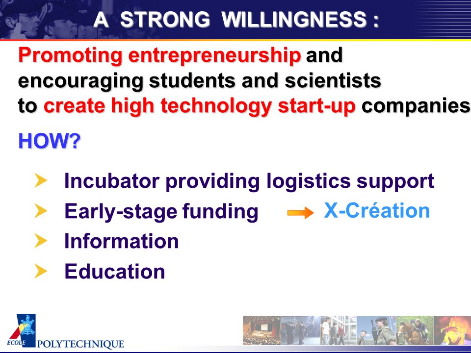 A STRONG WILLINGNESS : Incubator providing logistics support Early-stage funding Information Education X-Création Promoting entrepreneurship and encouraging students and scientists to create high technology start-up companies HOW