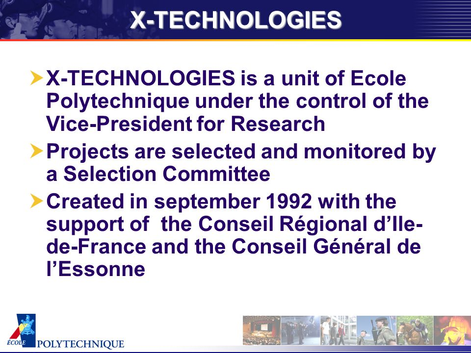 X-TECHNOLOGIES X-TECHNOLOGIES is a unit of Ecole Polytechnique under the control of the Vice-President for Research Projects are selected and monitored by a Selection Committee Created in september 1992 with the support of the Conseil Régional dIle- de-France and the Conseil Général de lEssonne