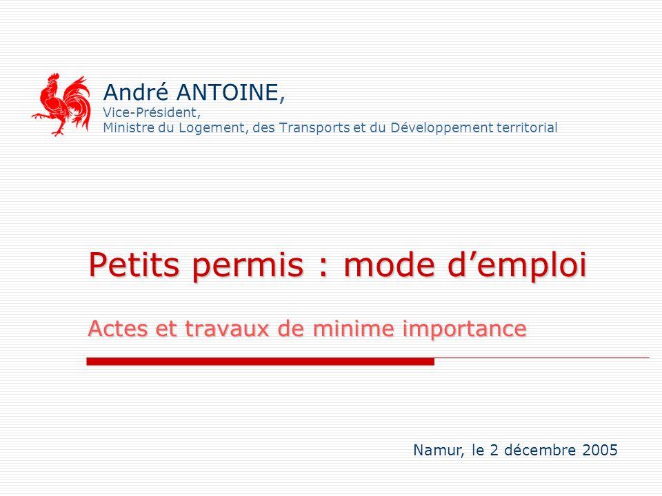 André ANTOINE, Vice-Président, Ministre du Logement, des Transports et du Développement territorial Petits permis : mode demploi Actes et travaux de m