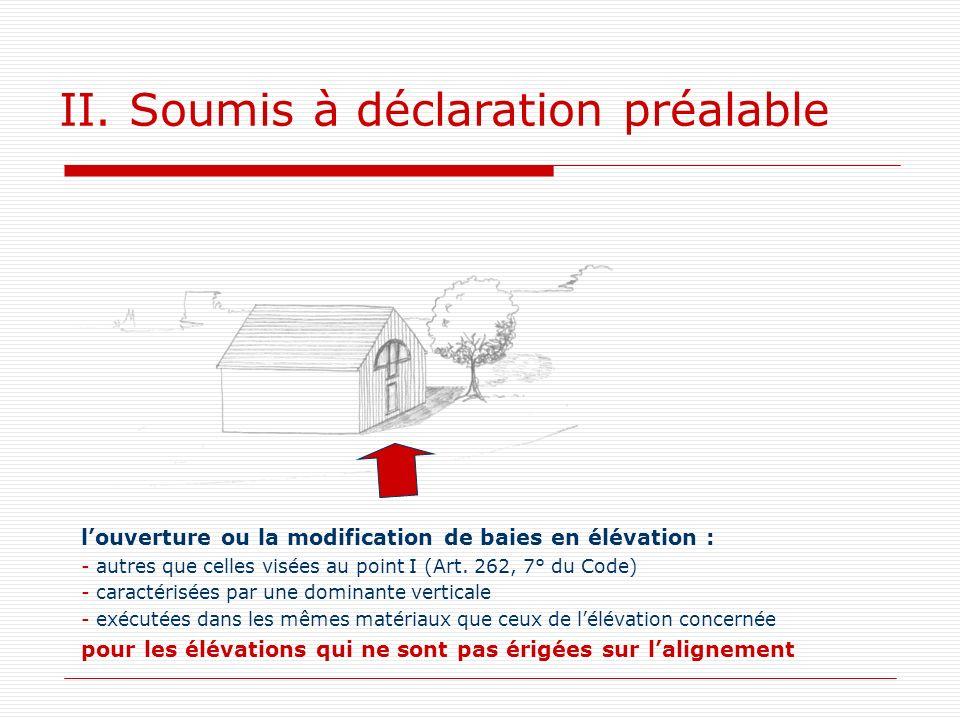 II. Soumis à déclaration préalable louverture ou la modification de baies en élévation : - autres que celles visées au point I (Art. 262, 7° du Code)
