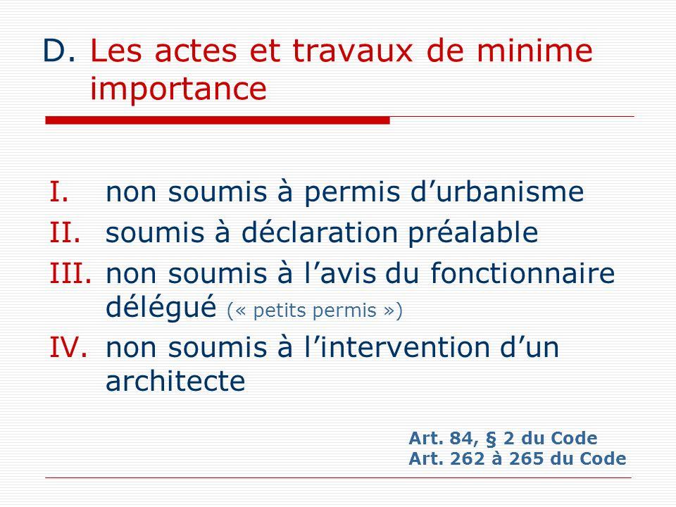 D.Les actes et travaux de minime importance I.non soumis à permis durbanisme II.soumis à déclaration préalable III.non soumis à lavis du fonctionnaire