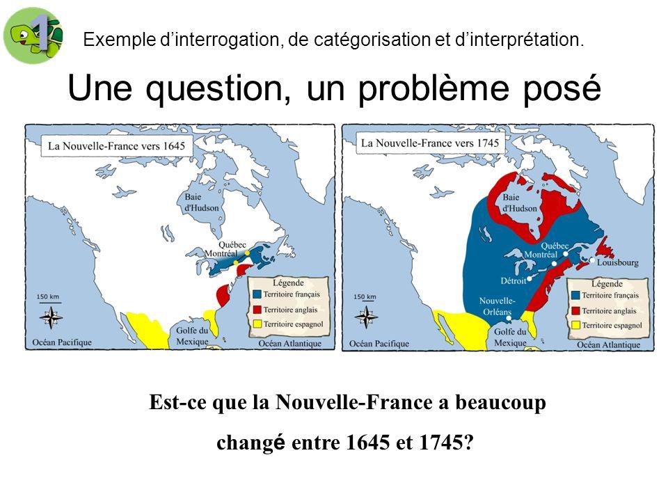 Une question, un problème posé Exemple dinterrogation, de catégorisation et dinterprétation. Est-ce que la Nouvelle-France a beaucoup chang é entre 16