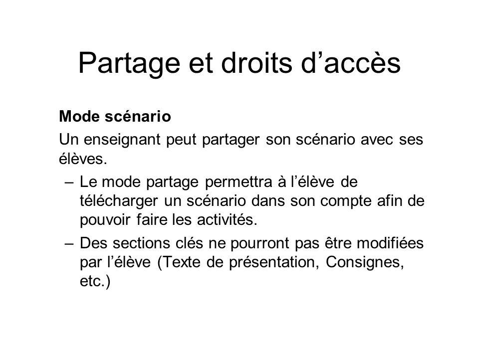 Partage et droits daccès Mode scénario Un enseignant peut partager son scénario avec ses élèves. –Le mode partage permettra à lélève de télécharger un