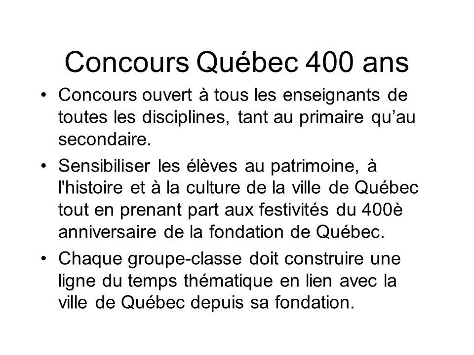 Concours Québec 400 ans Concours ouvert à tous les enseignants de toutes les disciplines, tant au primaire quau secondaire. Sensibiliser les élèves au