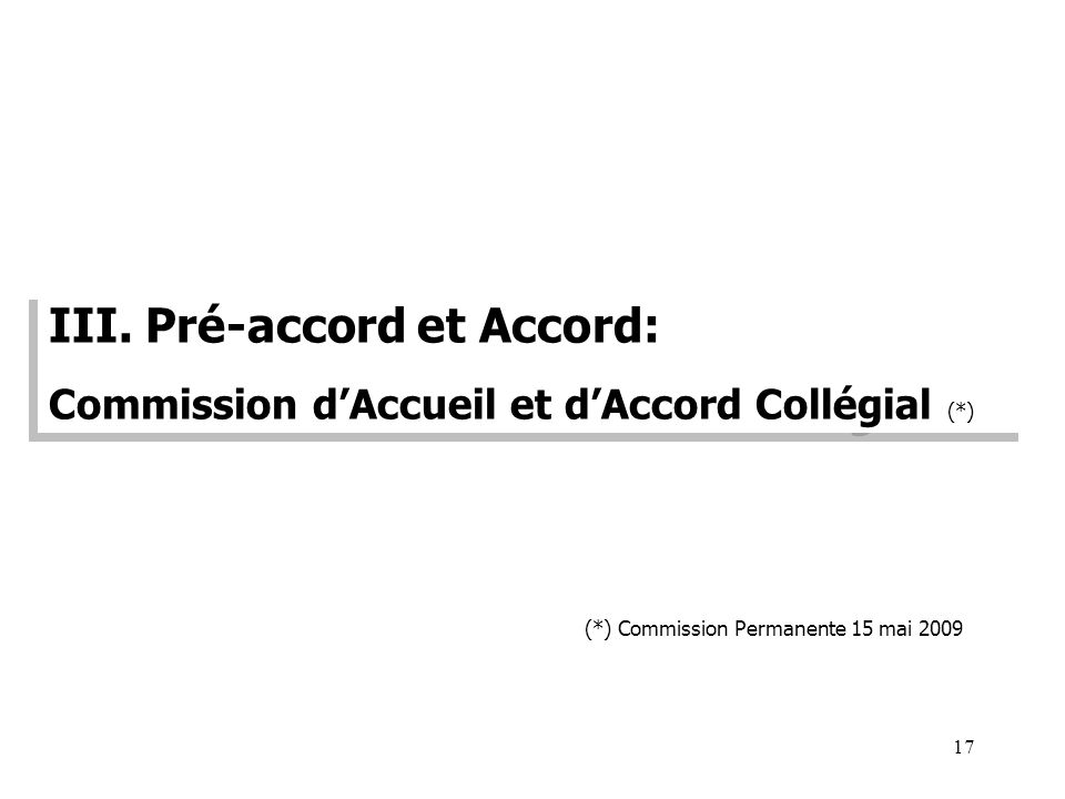 17 III. Pré-accord et Accord: Commission dAccueil et dAccord Collégial (*) III. Pré-accord et Accord: Commission dAccueil et dAccord Collégial (*) (*)