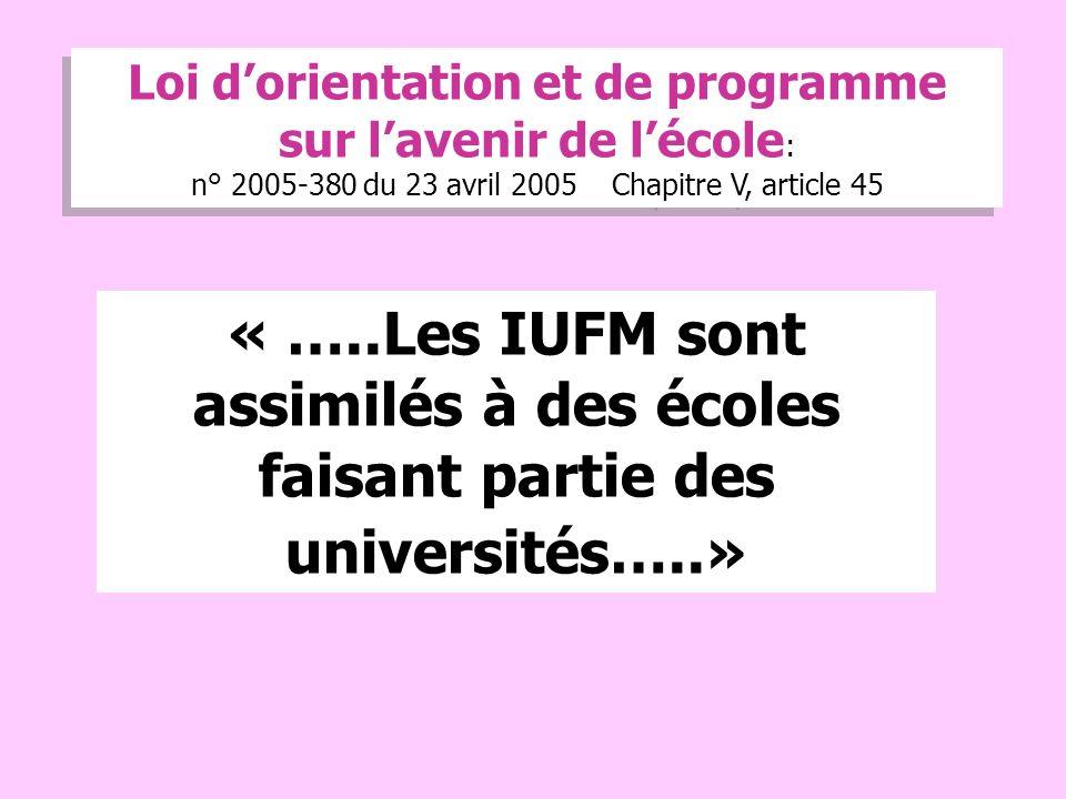 6 « …..Les IUFM sont assimilés à des écoles faisant partie des universités…..» Loi dorientation et de programme sur lavenir de lécole : n° 2005-380 du 23 avril 2005 Chapitre V, article 45