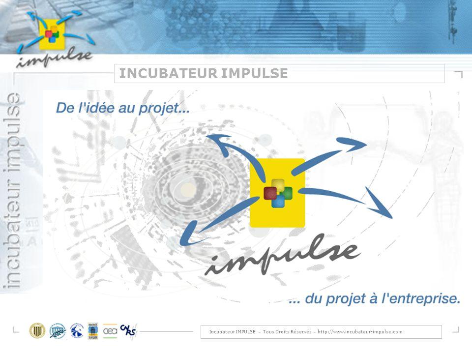 Incubateur IMPULSE – Tous Droits Réservés – http://www.incubateur-impulse.com INCUBATEUR IMPULSE