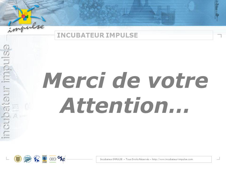 Incubateur IMPULSE – Tous Droits Réservés – http://www.incubateur-impulse.com INCUBATEUR IMPULSE Merci de votre Attention…