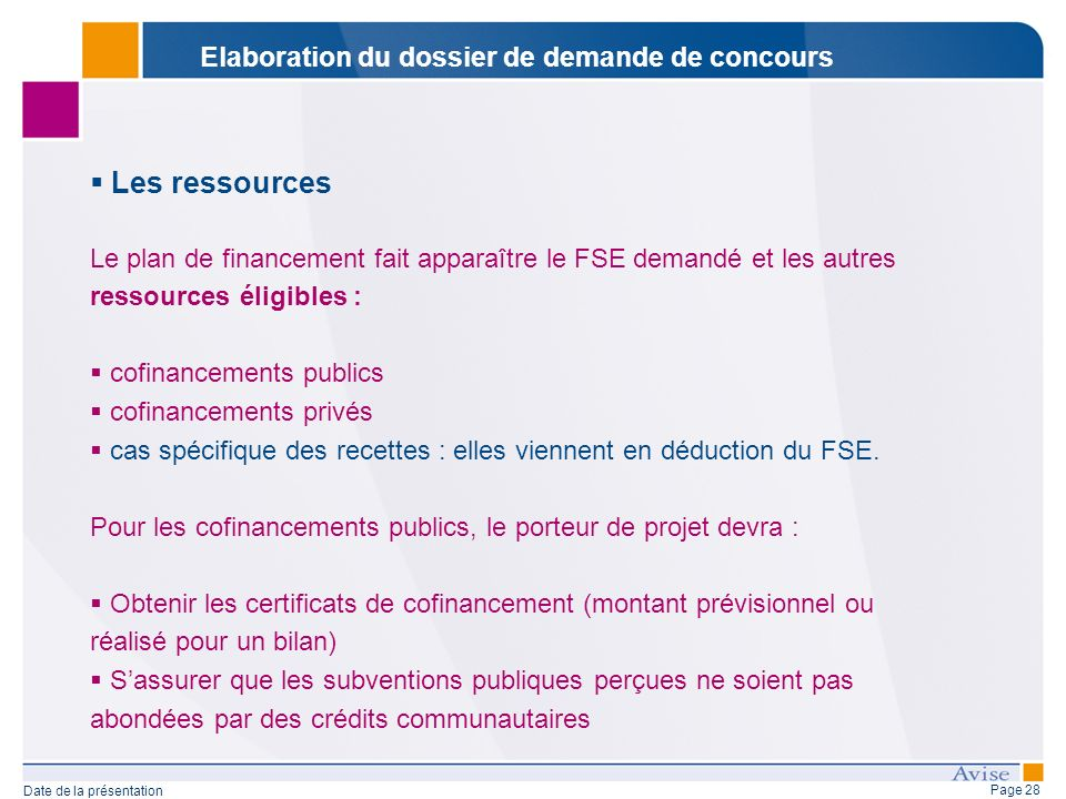 Page 28 Date de la présentation Les ressources Le plan de financement fait apparaître le FSE demandé et les autres ressources éligibles : cofinancements publics cofinancements privés cas spécifique des recettes : elles viennent en déduction du FSE.