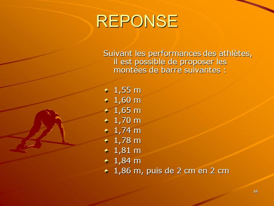 18 REPONSE Suivant les performances des athlètes, il est possible de proposer les montées de barre suivantes : 1,55 m 1,60 m 1,65 m 1,70 m 1,74 m 1,78