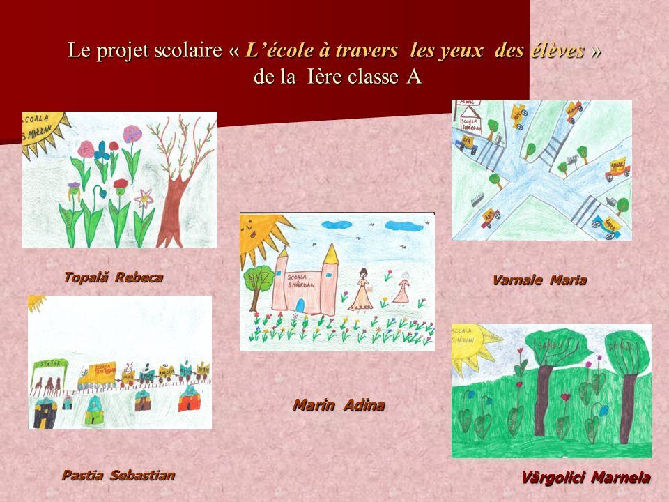 Le projet scolaire « Lécole à travers les yeux des élèves » de la Ière classe A Varnale Maria Marin Adina Vârgolici Marnela Vârgolici Marnela Pastia S