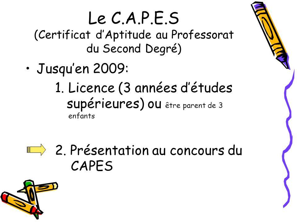Le C.A.P.E.S (Certificat dAptitude au Professorat du Second Degré) Jusquen 2009: 1. Licence (3 années détudes supérieures) ou être parent de 3 enfants