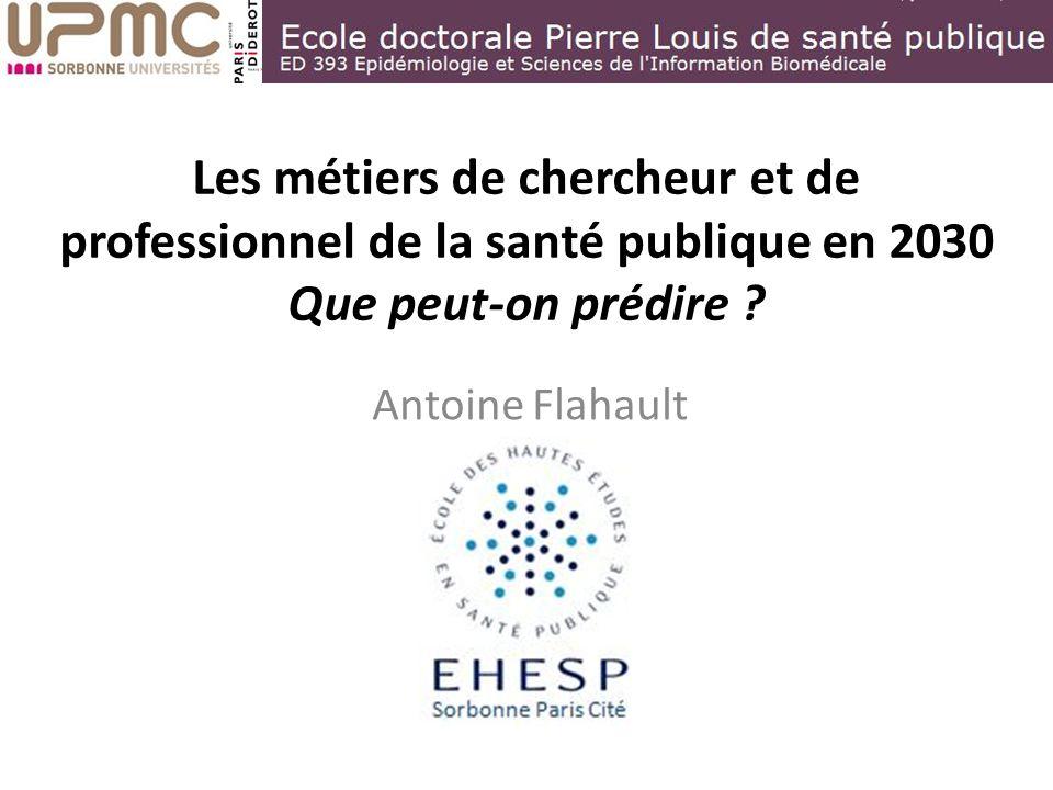 Les métiers de chercheur et de professionnel de la santé publique en 2030 Que peut-on prédire ? Antoine Flahault