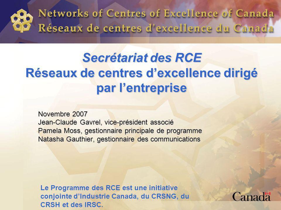 Secrétariat des RCE Réseaux de centres dexcellence dirigé par lentreprise Novembre 2007 Jean-Claude Gavrel, vice-président associé Pamela Moss, gestionnaire principale de programme Natasha Gauthier, gestionnaire des communications Le Programme des RCE est une initiative conjointe dIndustrie Canada, du CRSNG, du CRSH et des IRSC.