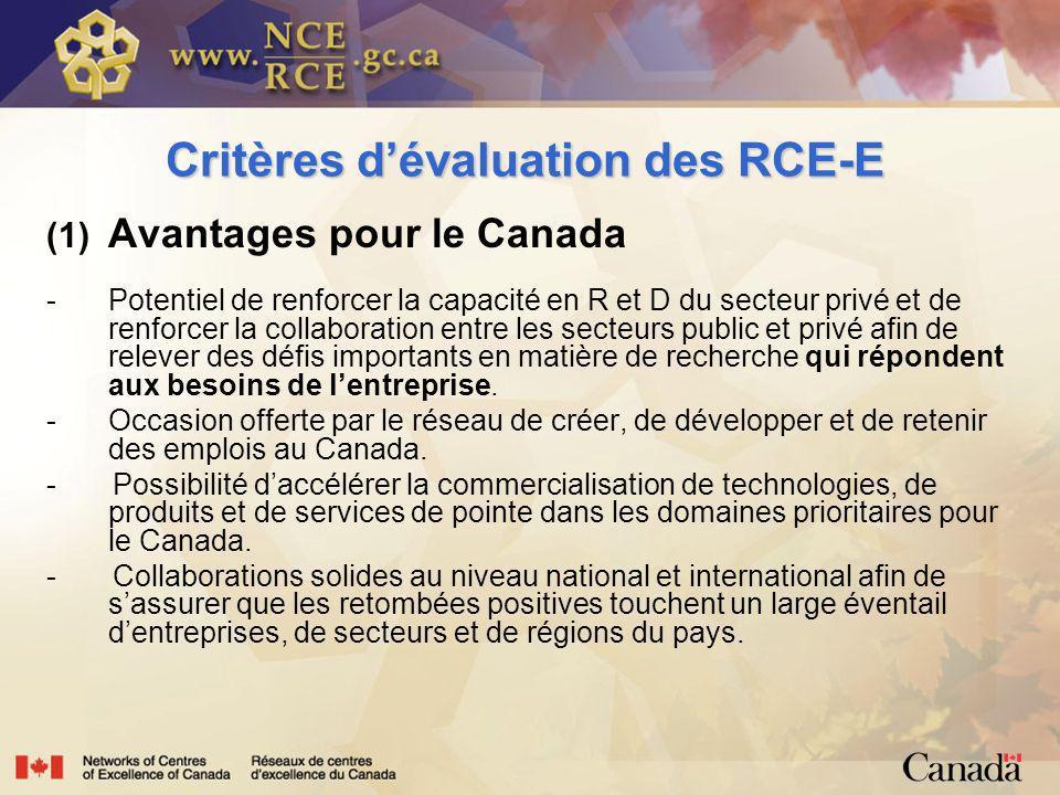 Critères dévaluation des RCE-E (1) Avantages pour le Canada - Potentiel de renforcer la capacité en R et D du secteur privé et de renforcer la collaboration entre les secteurs public et privé afin de relever des défis importants en matière de recherche qui répondent aux besoins de lentreprise.