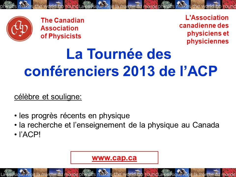 The Canadian Association of Physicists L'Association canadienne des physiciens et physiciennes La Tournée des conférenciers 2013 de lACP célèbre et so
