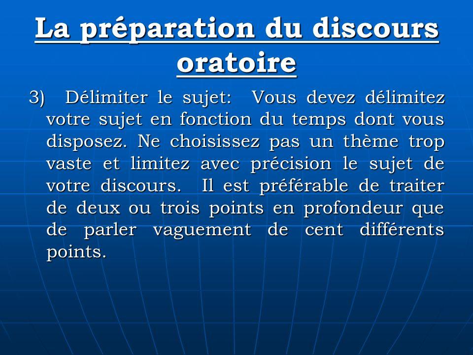 La préparation du discours oratoire 3) Délimiter le sujet: Vous devez délimitez votre sujet en fonction du temps dont vous disposez. Ne choisissez pas