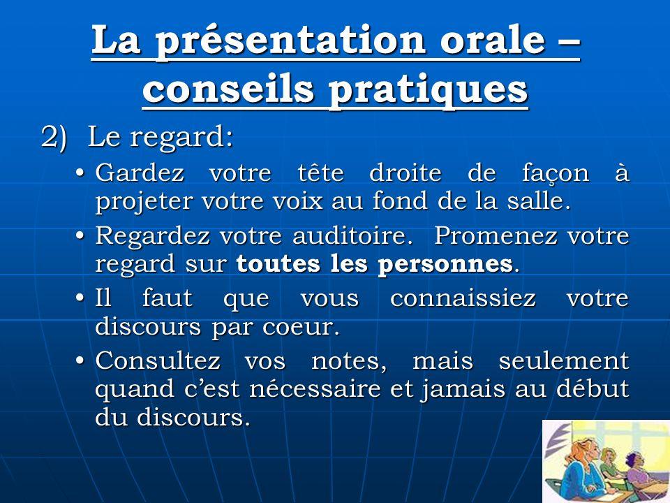 La présentation orale – conseils pratiques 2) Le regard: Gardez votre tête droite de façon à projeter votre voix au fond de la salle.Gardez votre tête