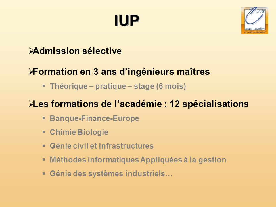 IUP Admission sélective Formation en 3 ans dingénieurs maîtres Théorique – pratique – stage (6 mois) Les formations de lacadémie : 12 spécialisations