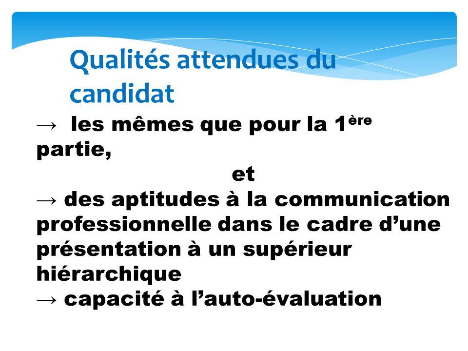Qualités attendues du candidat les mêmes que pour la 1 ère partie, et des aptitudes à la communication professionnelle dans le cadre dune présentation à un supérieur hiérarchique capacité à lauto-évaluation