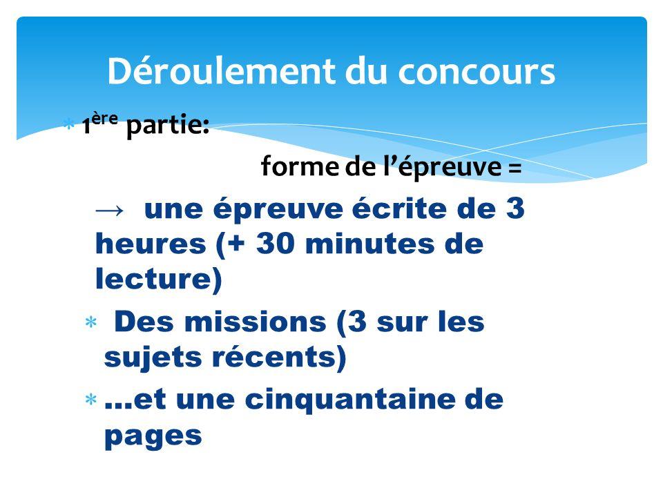 1 ère partie: forme de lépreuve = une épreuve écrite de 3 heures (+ 30 minutes de lecture) Des missions (3 sur les sujets récents) …et une cinquantaine de pages Déroulement du concours