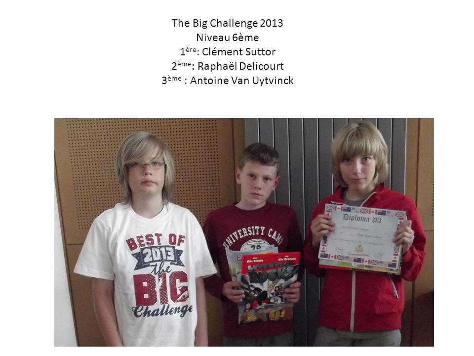The Big Challenge 2013 Niveau 6ème 1 ère : Clément Suttor 2 ème : Raphaël Delicourt 3 ème : Antoine Van Uytvinck