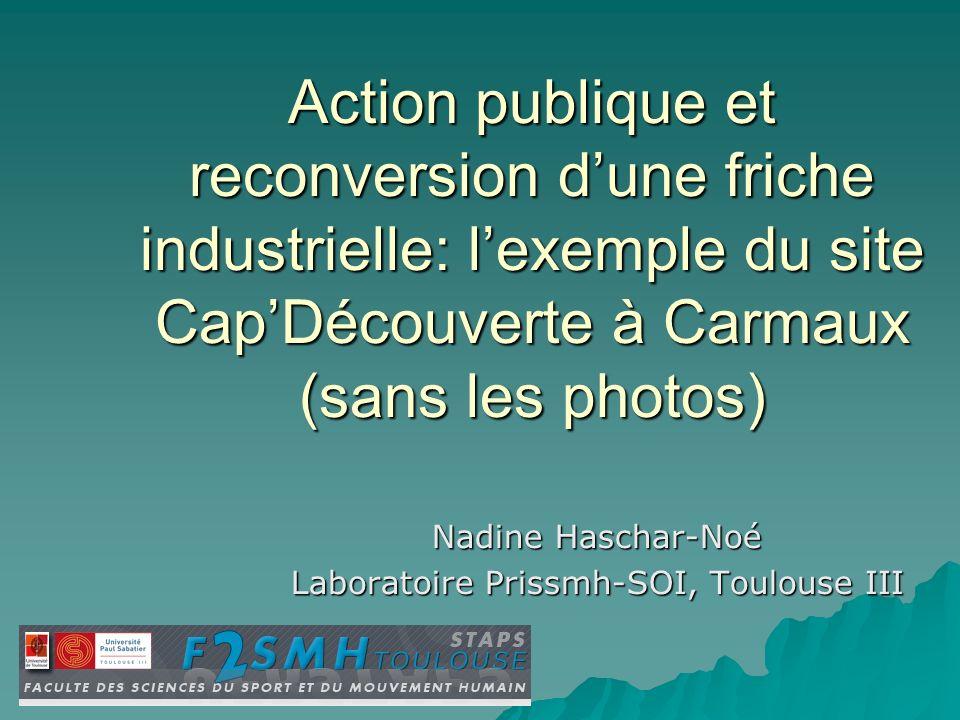 Action publique et reconversion dune friche industrielle: lexemple du site CapDécouverte à Carmaux (sans les photos) Nadine Haschar-Noé Laboratoire Pr