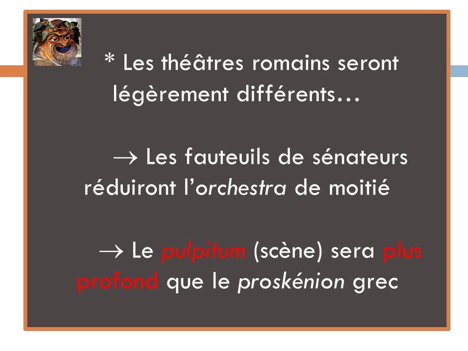* Les théâtres romains seront légèrement différents… Les fauteuils de sénateurs réduiront lorchestra de moitié Le pulpitum (scène) sera plus profond que le proskénion grec