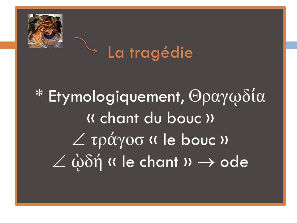 La tragédie * Etymologiquement, ραγ δ α « chant du bouc » τρ γοσ « le bouc » δ « le chant » ode