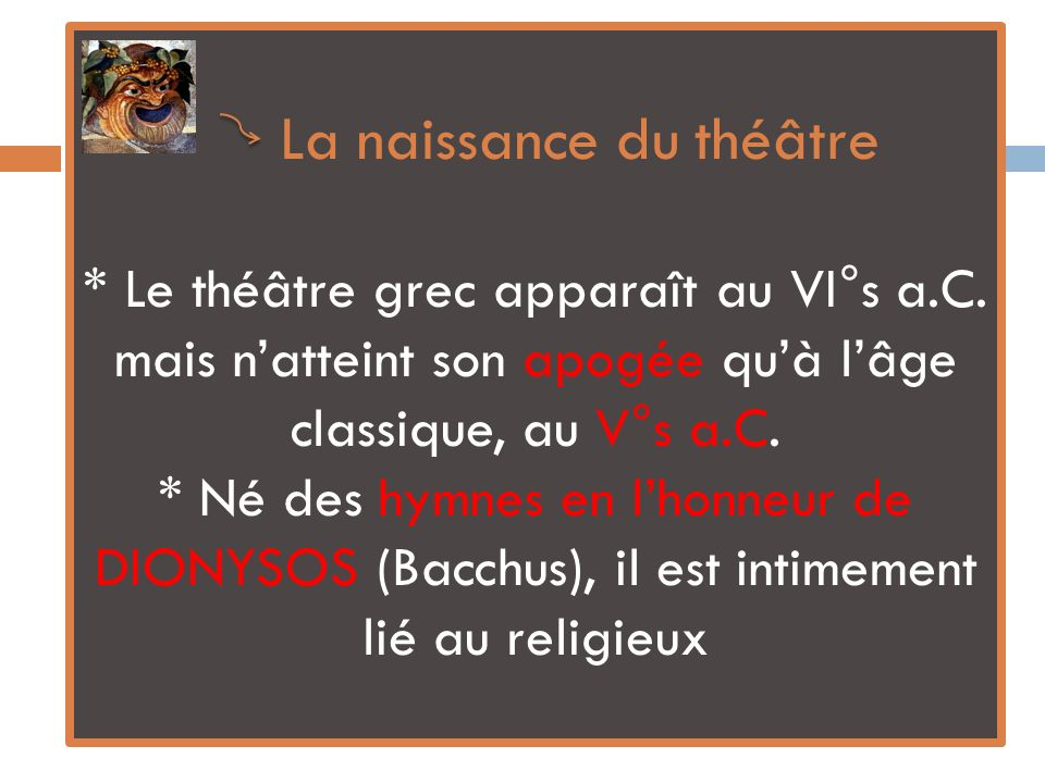 La naissance du théâtre * Le théâtre grec apparaît au VI°s a.C. mais natteint son apogée quà lâge classique, au V°s a.C. * Né des hymnes en lhonneur d