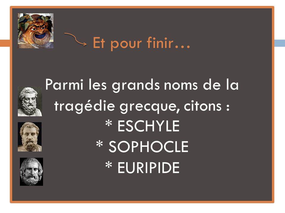 Et pour finir… Parmi les grands noms de la tragédie grecque, citons : * ESCHYLE * SOPHOCLE * EURIPIDE