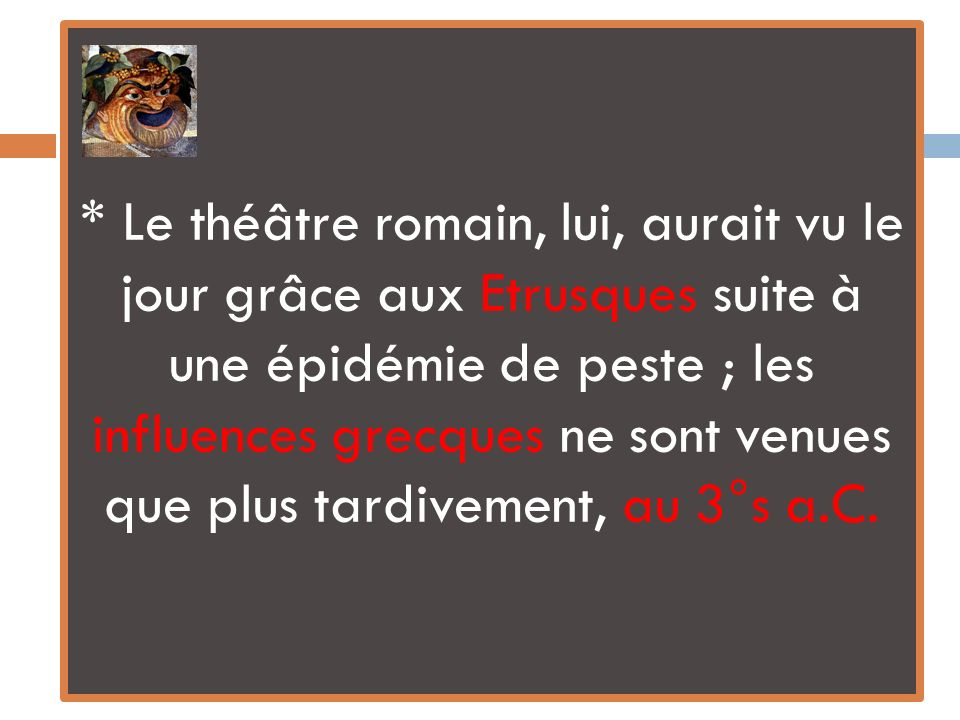 * Le théâtre romain, lui, aurait vu le jour grâce aux Etrusques suite à une épidémie de peste ; les influences grecques ne sont venues que plus tardiv