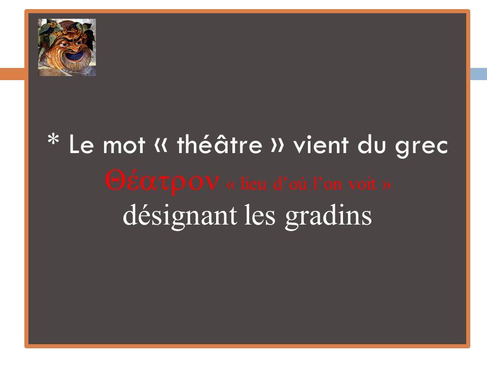 * Le mot « théâtre » vient du grec Θέ « lieu doù lon voit » désignant les gradins