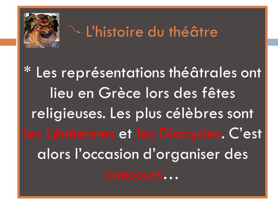 Lhistoire du théâtre * Les représentations théâtrales ont lieu en Grèce lors des fêtes religieuses. Les plus célèbres sont les Lénéennes et les Dionys