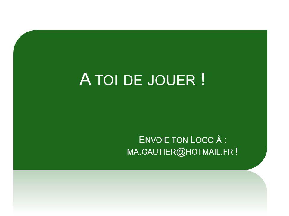 A TOI DE JOUER ! E NVOIE TON L OGO À : MA. GAUTIER @ HOTMAIL. FR !