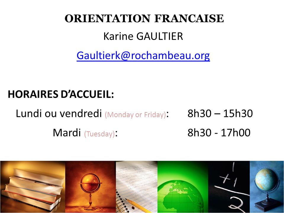 ORIENTATION FRANCAISE Karine GAULTIER Gaultierk@rochambeau.org HORAIRES DACCUEIL: Lundi ou vendredi (Monday or Friday) : 8h30 – 15h30 Mardi (Tuesday) : 8h30 - 17h00