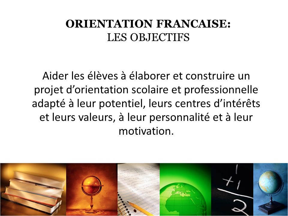 ORIENTATION FRANCAISE: OBJECTIVES Help students develop and build a professional and educational project in accordance with their: - potential, -interests -values, -personality -and motivation.
