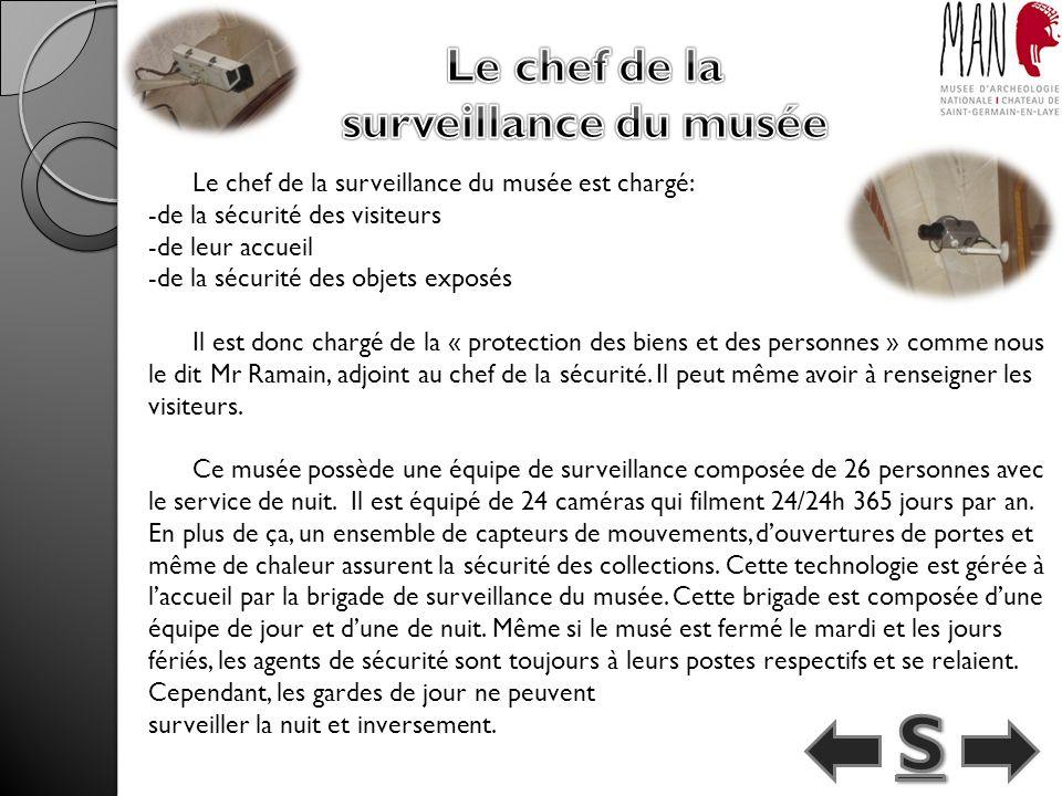 Le chef de la surveillance du musée est chargé: -de la sécurité des visiteurs -de leur accueil -de la sécurité des objets exposés Il est donc chargé de la « protection des biens et des personnes » comme nous le dit Mr Ramain, adjoint au chef de la sécurité.