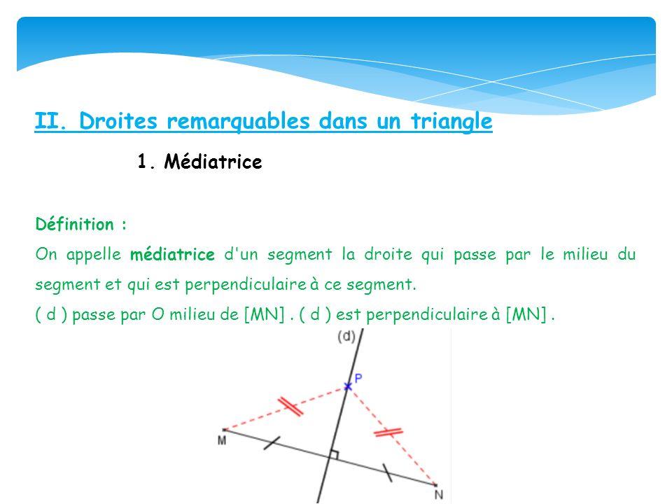 II. Droites remarquables dans un triangle 1. Médiatrice Définition : On appelle médiatrice d'un segment la droite qui passe par le milieu du segment e