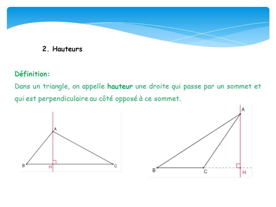 2. Hauteurs Définition: Dans un triangle, on appelle hauteur une droite qui passe par un sommet et qui est perpendiculaire au côté opposé à ce sommet.