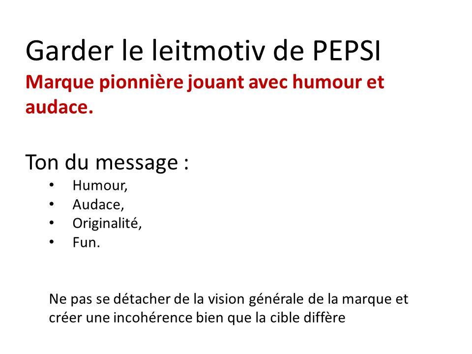 Garder le leitmotiv de PEPSI Marque pionnière jouant avec humour et audace. Ton du message : Humour, Audace, Originalité, Fun. Ne pas se détacher de l