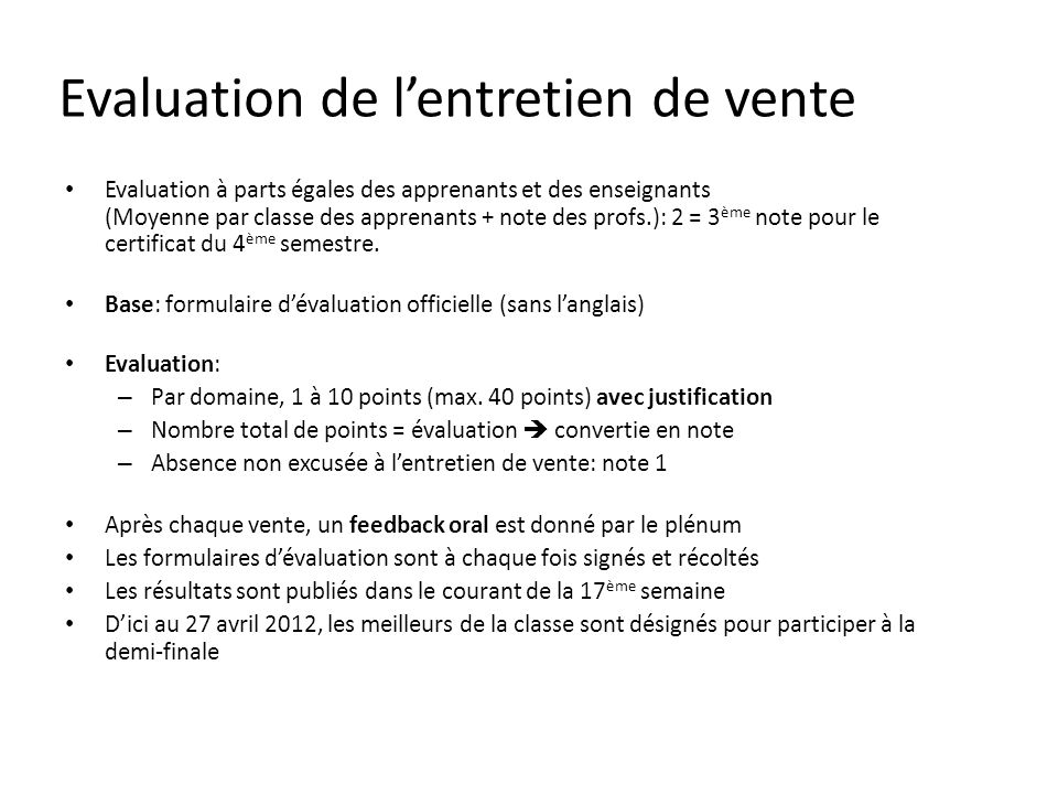 Evaluation de lentretien de vente Evaluation à parts égales des apprenants et des enseignants (Moyenne par classe des apprenants + note des profs.): 2 = 3 ème note pour le certificat du 4 ème semestre.